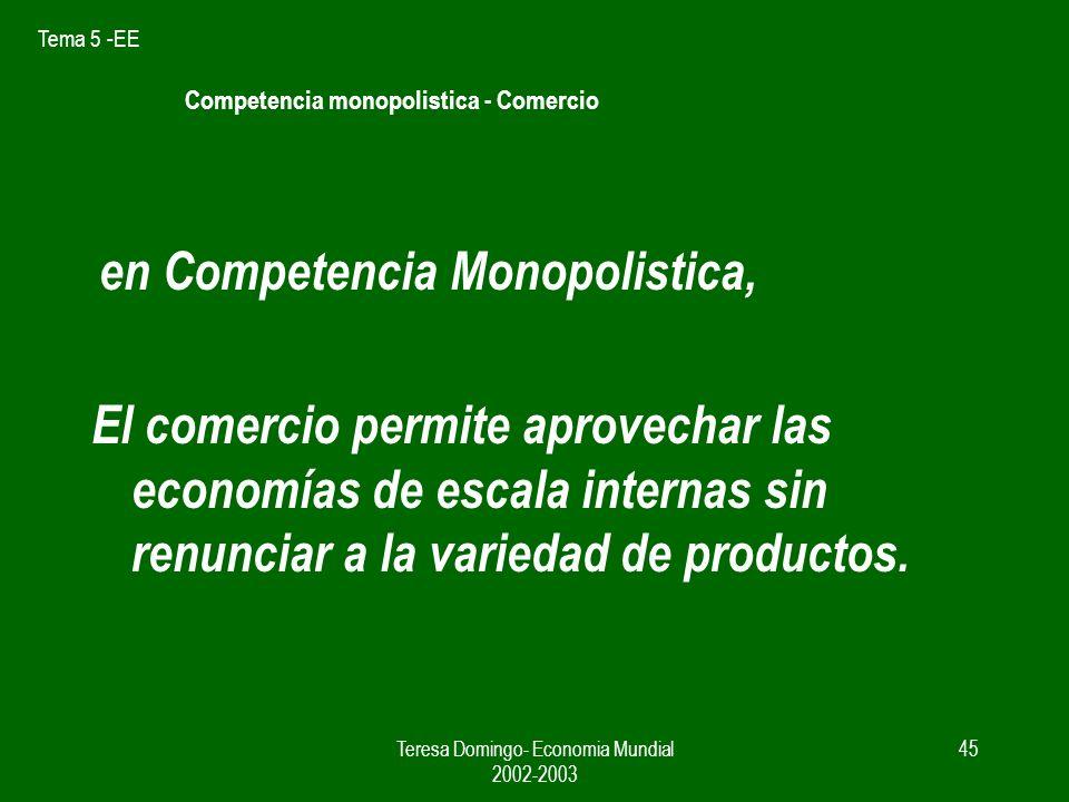 Tema 5 -EE Teresa Domingo- Economia Mundial 2002-2003 44 Equilibrio en el Mercado Mundial S = S1 + S2 = 2.500.000 n = 10 ( diez variedades de coches) Cme = p = 8.000 8 10 Cme P N Cme PP