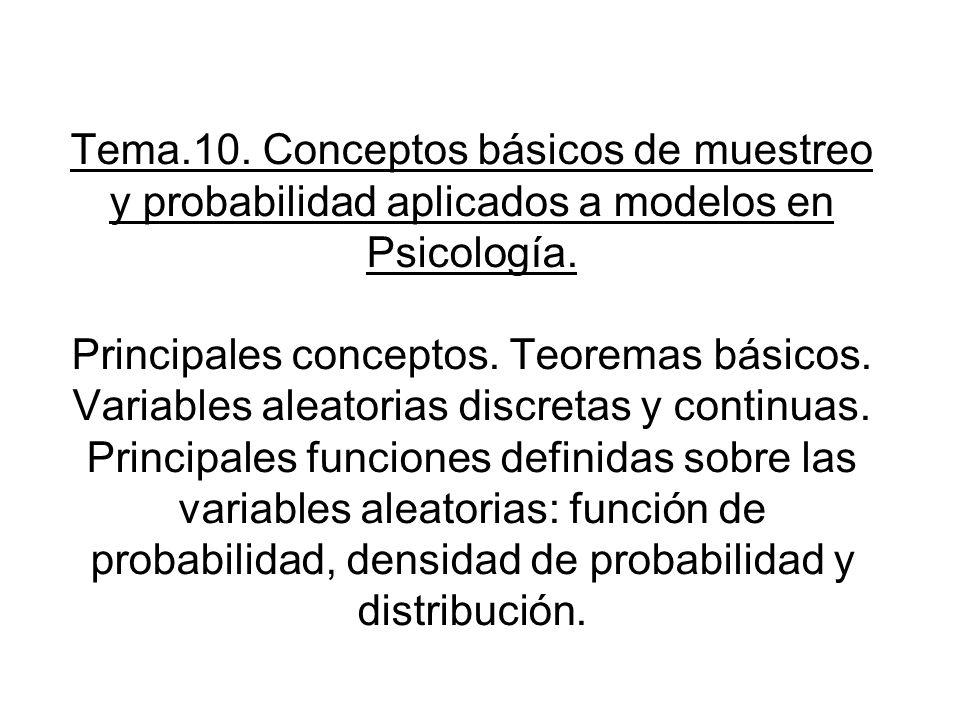 Tema.10. Conceptos básicos de muestreo y probabilidad aplicados a modelos en Psicología. Principales conceptos. Teoremas básicos. Variables aleatorias