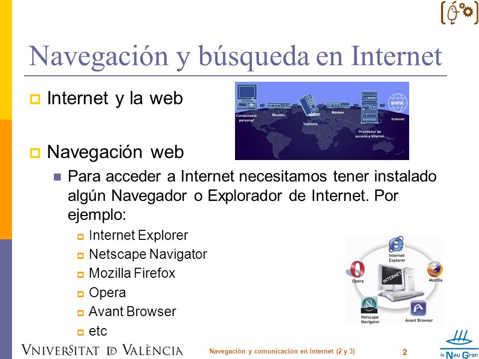 Navegación y búsqueda en Internet Internet y la web Navegación web Para acceder a Internet necesitamos tener instalado algún Navegador o Explorador de