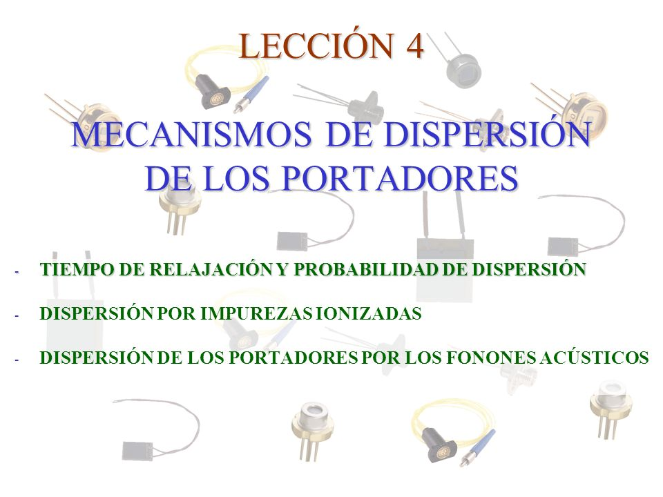LECCIÓN 4 MECANISMOS DE DISPERSIÓN DE LOS PORTADORES - TIEMPO DE RELAJACIÓN Y PROBABILIDAD DE DISPERSIÓN - DISPERSIÓN POR IMPUREZAS IONIZADAS - DISPER