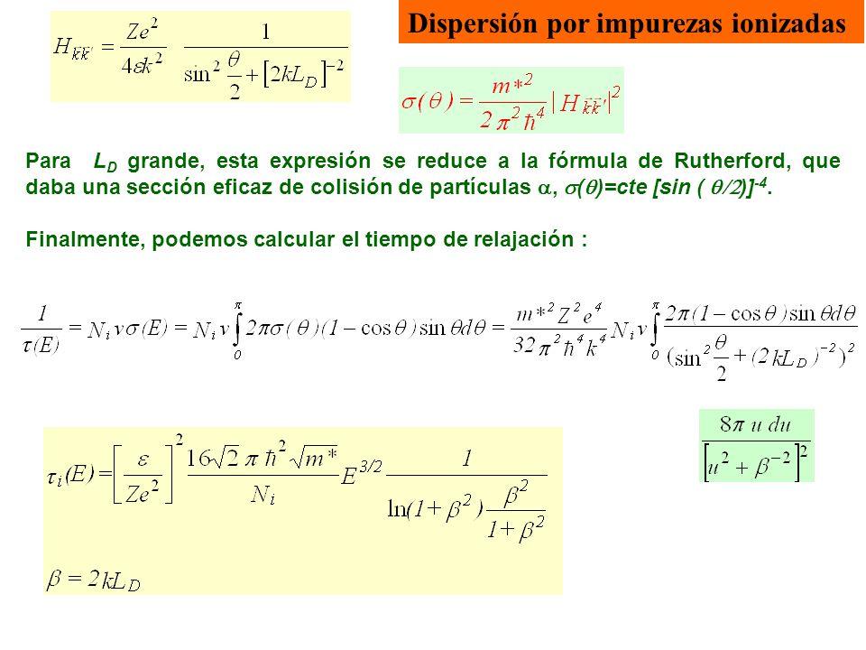 Dispersión por impurezas ionizadas El tiempo de relajación para la dispersión por impurezas ionizadas es inversamente proporcional a N i, y a E 3/2 (en rangos estrechos de T), ya que el término del denominador varía suavemente con la energía.