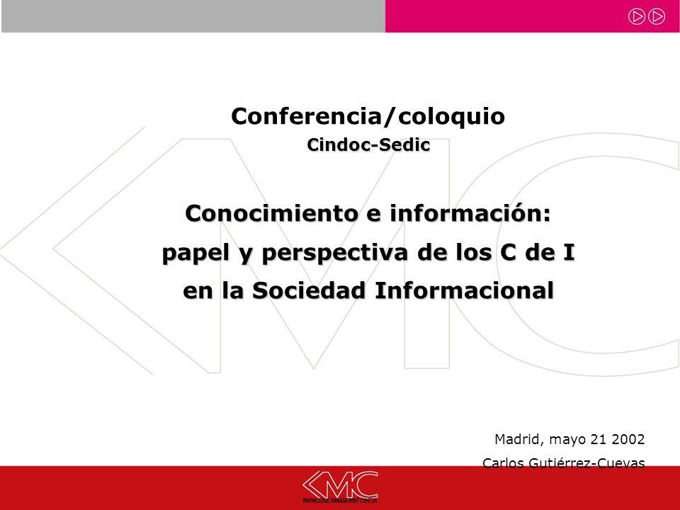 Conferencia/coloquioCindoc-Sedic Conocimiento e información: papel y perspectiva de los C de I en la Sociedad Informacional Madrid, mayo 21 2002 Carlos Gutiérrez-Cuevas