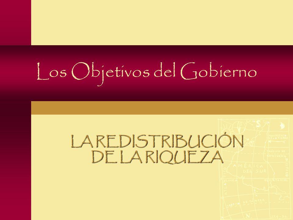 Los Objetivos del Gobierno LA REDISTRIBUCIÓN DE LA RIQUEZA
