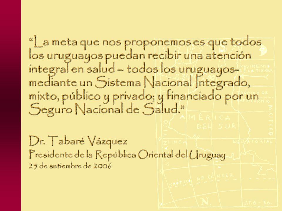La meta que nos proponemos es que todos los uruguayos puedan recibir una atención integral en salud – todos los uruguayos- mediante un Sistema Nacional Integrado, mixto, público y privado; y financiado por un Seguro Nacional de Salud.