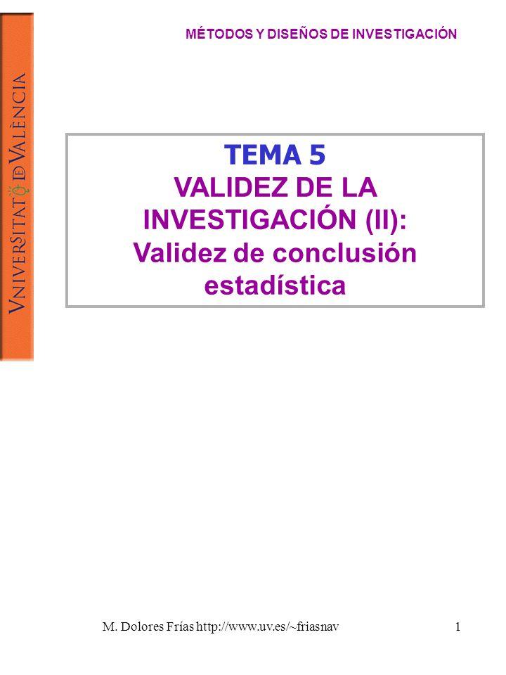 M. Dolores Frías http://www.uv.es/~friasnav1 TEMA 5 VALIDEZ DE LA INVESTIGACIÓN (II): Validez de conclusión estadística MÉTODOS Y DISEÑOS DE INVESTIGA