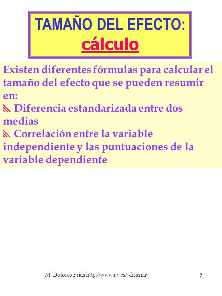 M. Dolores Frías http://www.uv.es/~friasnav5 TAMAÑO DEL EFECTO: cálculo Existen diferentes fórmulas para calcular el tamaño del efecto que se pueden r