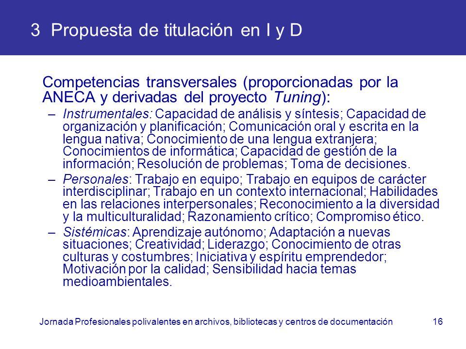 Jornada Profesionales polivalentes en archivos, bibliotecas y centros de documentación16 3 Propuesta de titulación en I y D Competencias transversales
