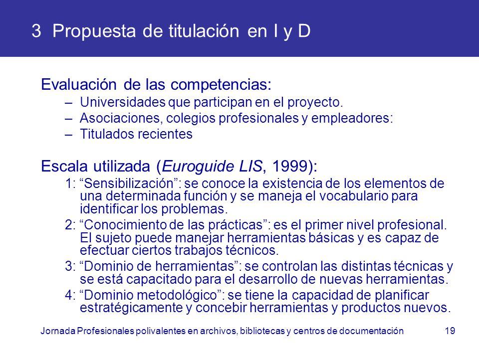 Jornada Profesionales polivalentes en archivos, bibliotecas y centros de documentación19 3 Propuesta de titulación en I y D Evaluación de las competen