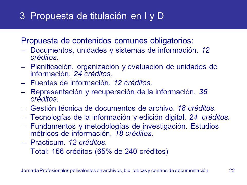 Jornada Profesionales polivalentes en archivos, bibliotecas y centros de documentación22 3 Propuesta de titulación en I y D Propuesta de contenidos co