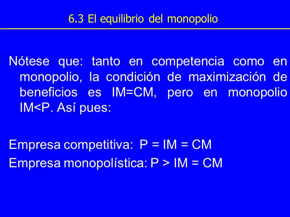 6.3 El equilibrio del monopolio Nótese que: tanto en competencia como en monopolio, la condición de maximización de beneficios es IM=CM, pero en monop