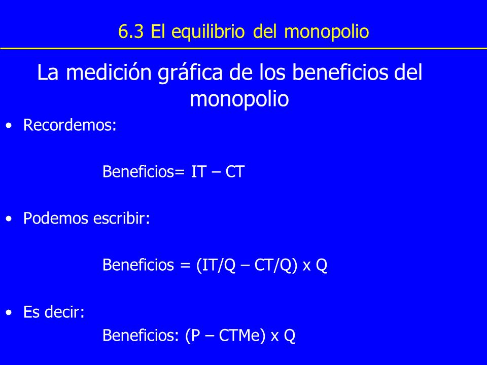6.3 El equilibrio del monopolio La medición gráfica de los beneficios del monopolio Recordemos: Beneficios= IT – CT Podemos escribir: Beneficios = (IT