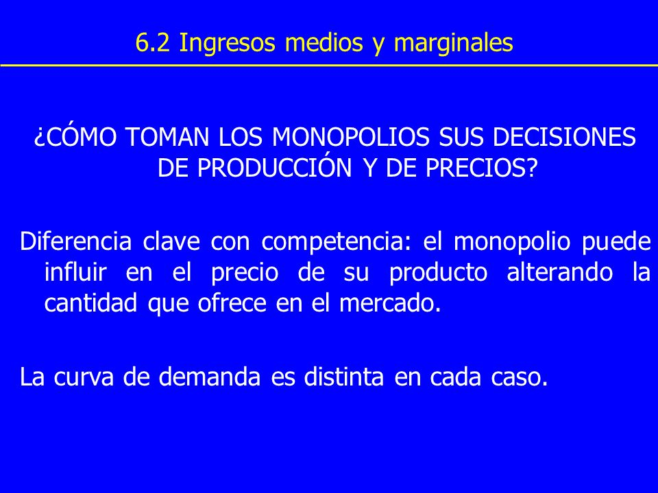 ¿CÓMO TOMAN LOS MONOPOLIOS SUS DECISIONES DE PRODUCCIÓN Y DE PRECIOS? Diferencia clave con competencia: el monopolio puede influir en el precio de su