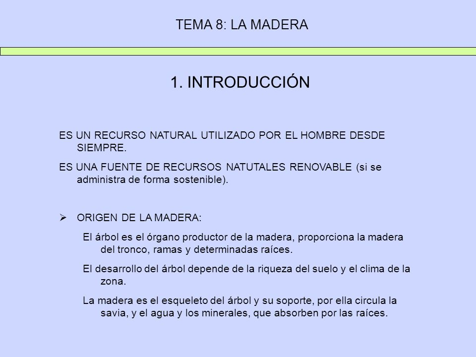 TEMA 8: LA MADERA 1. INTRODUCCIÓN ES UN RECURSO NATURAL UTILIZADO POR EL HOMBRE DESDE SIEMPRE. ES UNA FUENTE DE RECURSOS NATUTALES RENOVABLE (si se ad
