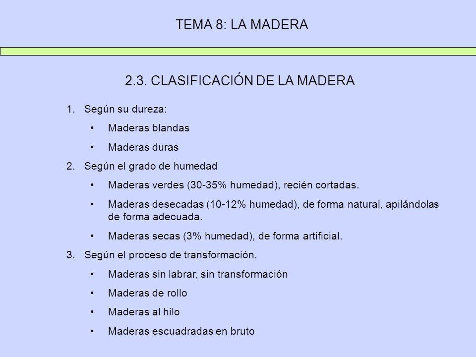 TEMA 8: LA MADERA 2.3. CLASIFICACIÓN DE LA MADERA 1.Según su dureza: Maderas blandas Maderas duras 2.Según el grado de humedad Maderas verdes (30-35%
