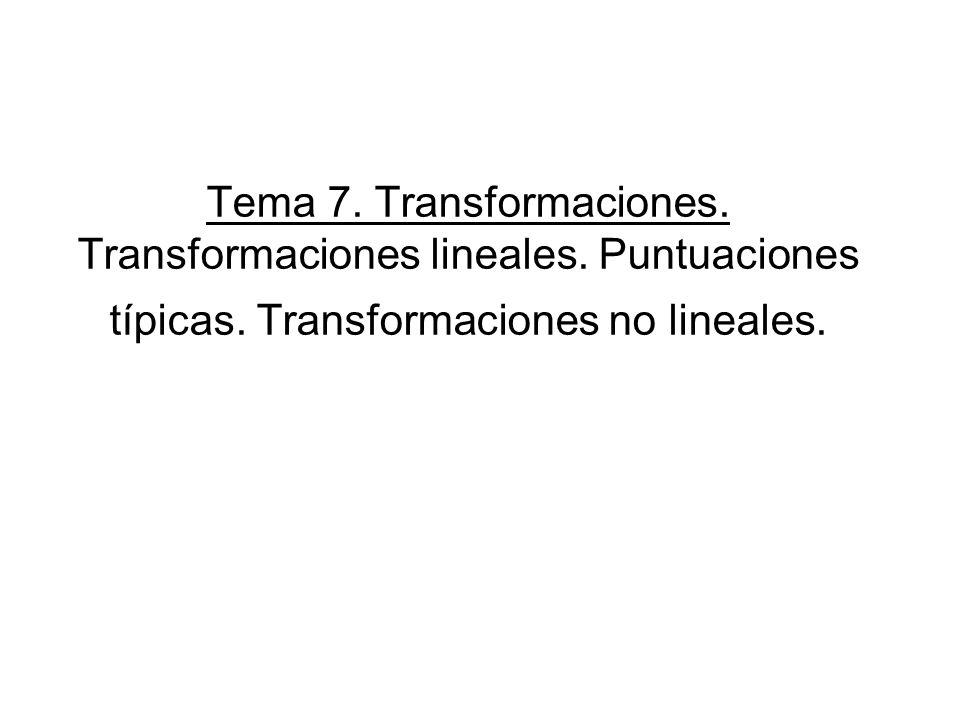 Tema 7. Transformaciones. Transformaciones lineales. Puntuaciones típicas. Transformaciones no lineales.