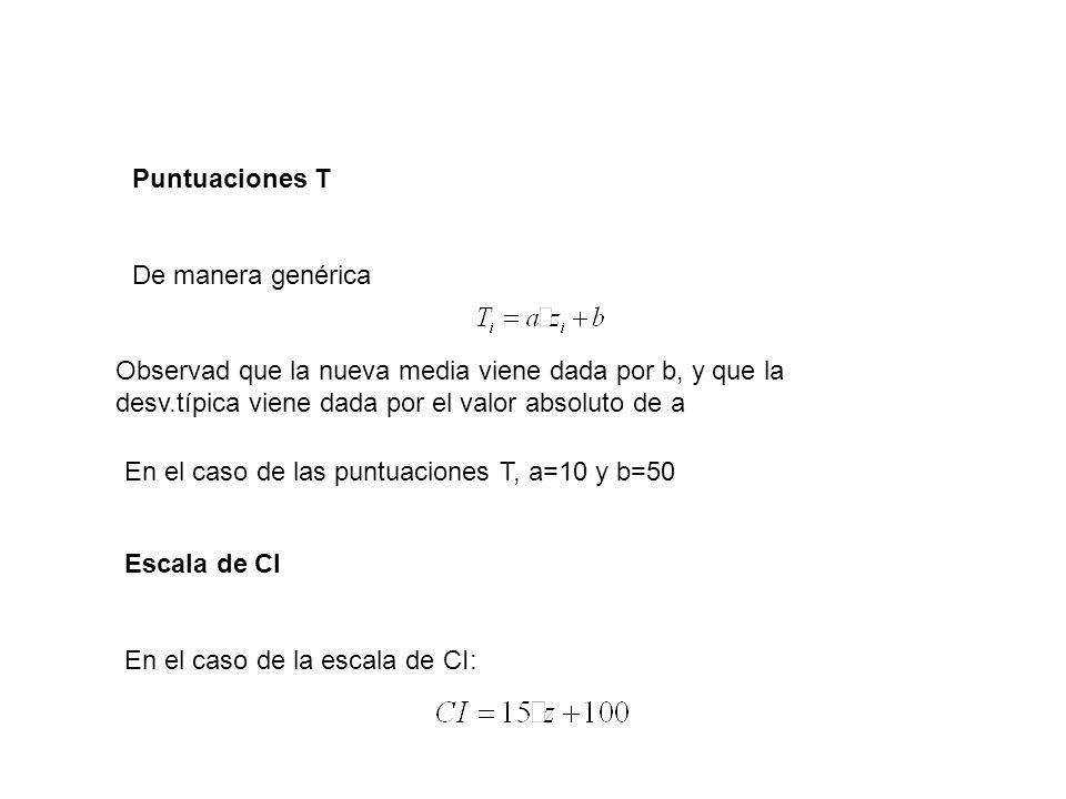 Puntuaciones T De manera genérica Observad que la nueva media viene dada por b, y que la desv.típica viene dada por el valor absoluto de a En el caso