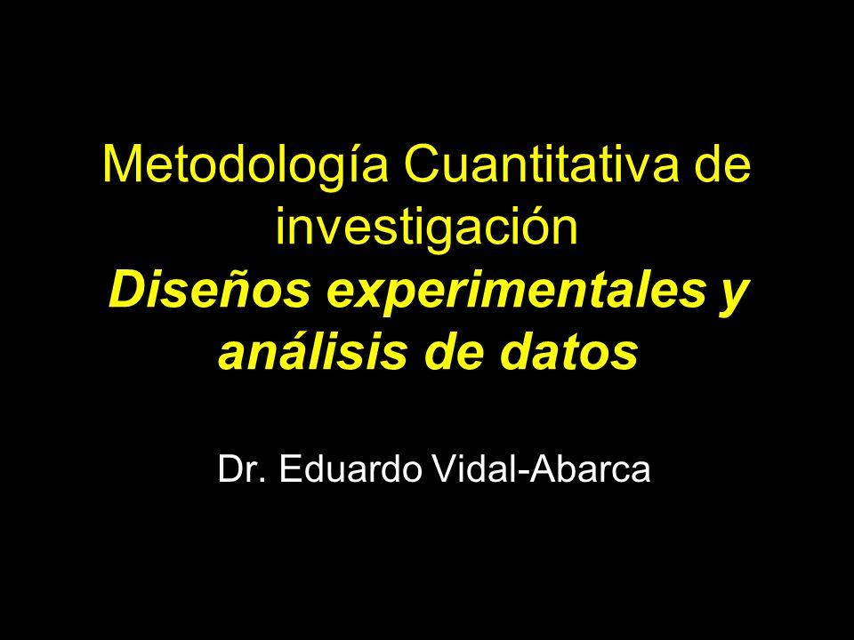 Metodología Cuantitativa de investigación Diseños experimentales y análisis de datos Dr. Eduardo Vidal-Abarca