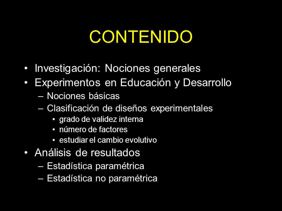 CONTENIDO Investigación: Nociones generales Experimentos en Educación y Desarrollo –Nociones básicas –Clasificación de diseños experimentales grado de