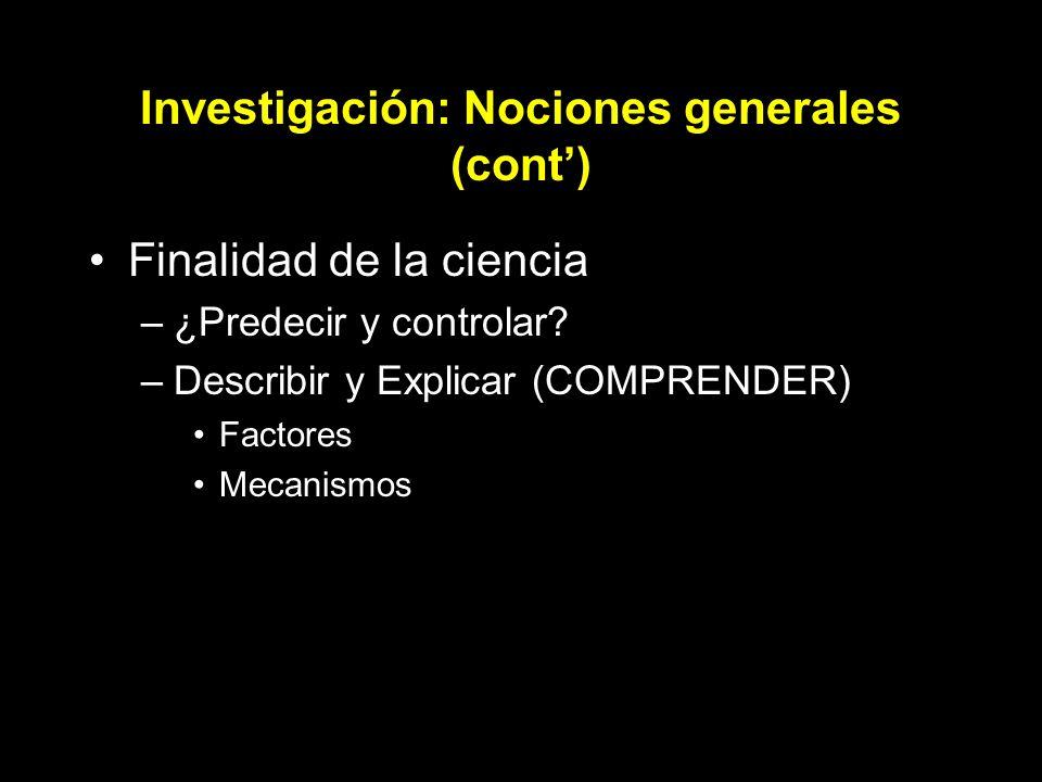 Investigación: Nociones generales (cont) Finalidad de la ciencia –¿Predecir y controlar? –Describir y Explicar (COMPRENDER) Factores Mecanismos
