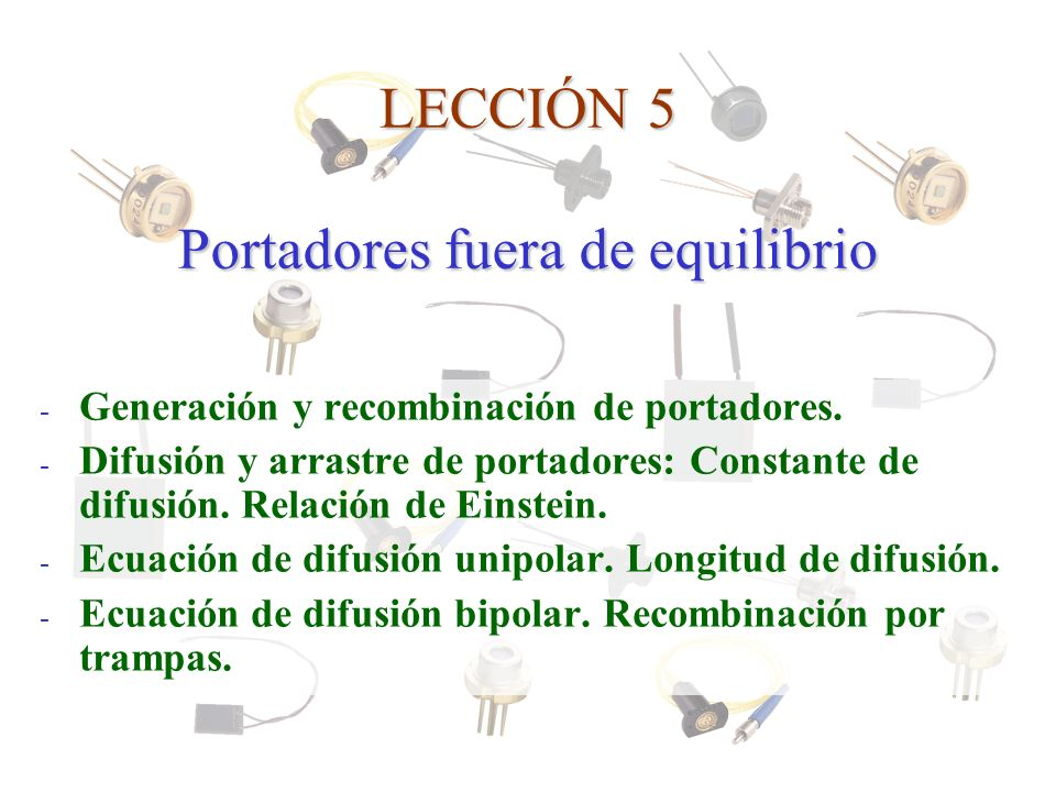 LECCIÓN 5 Portadores fuera de equilibrio - Generación y recombinación de portadores. - Difusión y arrastre de portadores: Constante de difusión. Relac