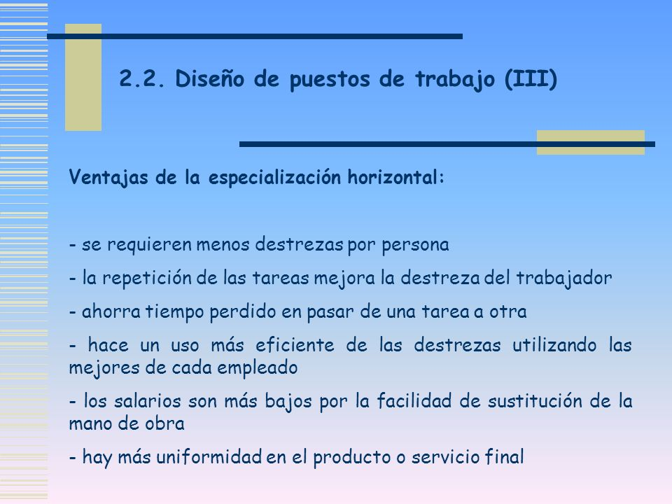 2.2. Diseño de puestos de trabajo (III) Ventajas de la especialización horizontal: - se requieren menos destrezas por persona - la repetición de las t