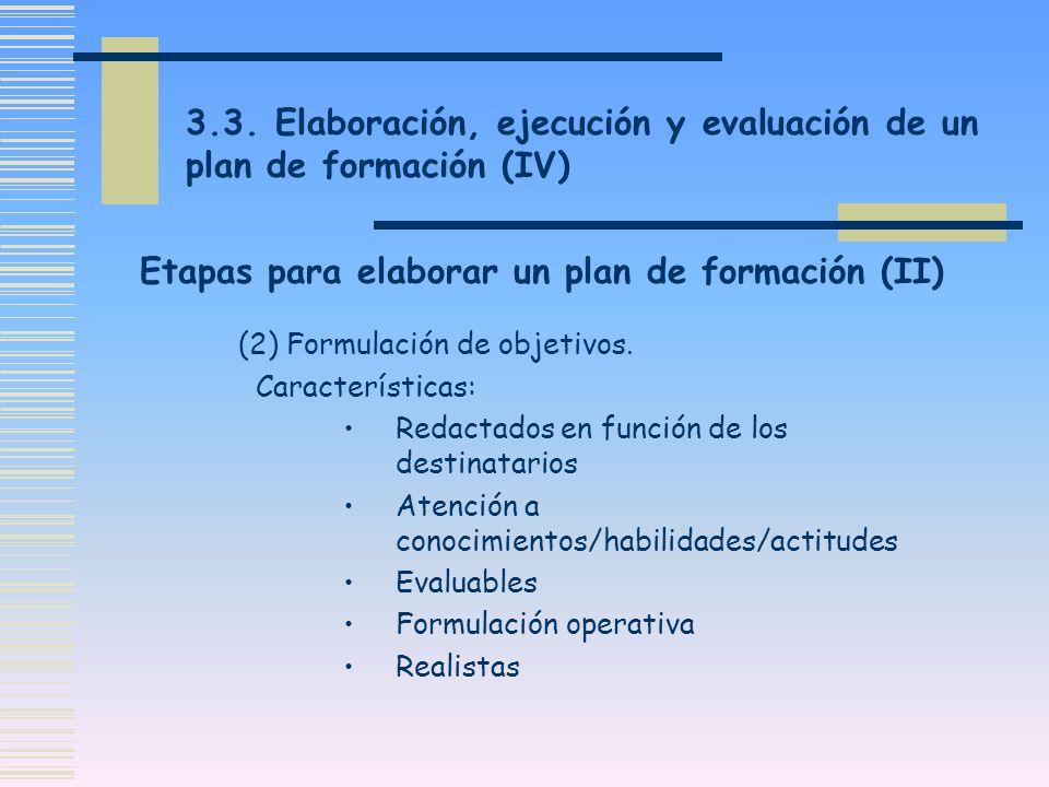 3.3. Elaboración, ejecución y evaluación de un plan de formación (IV) (2) Formulación de objetivos. Características: Redactados en función de los dest