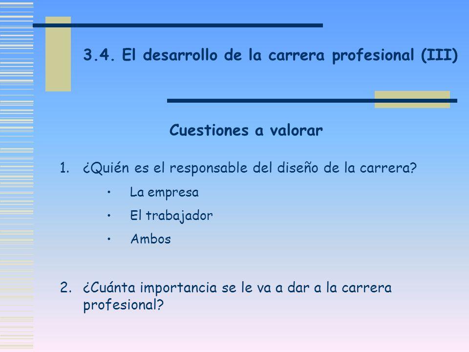 3.4. El desarrollo de la carrera profesional (III) Cuestiones a valorar 1.¿Quién es el responsable del diseño de la carrera? La empresa El trabajador