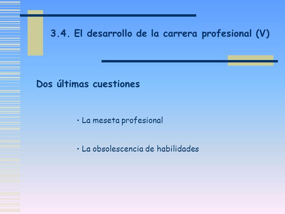 3.4. El desarrollo de la carrera profesional (V) Dos últimas cuestiones La meseta profesional La obsolescencia de habilidades