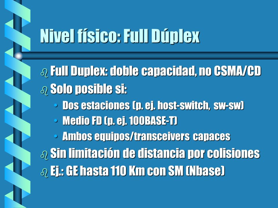 Nivel físico: Full Dúplex b Full Duplex: doble capacidad, no CSMA/CD b Solo posible si: Dos estaciones (p. ej. host-switch, sw-sw)Dos estaciones (p. e