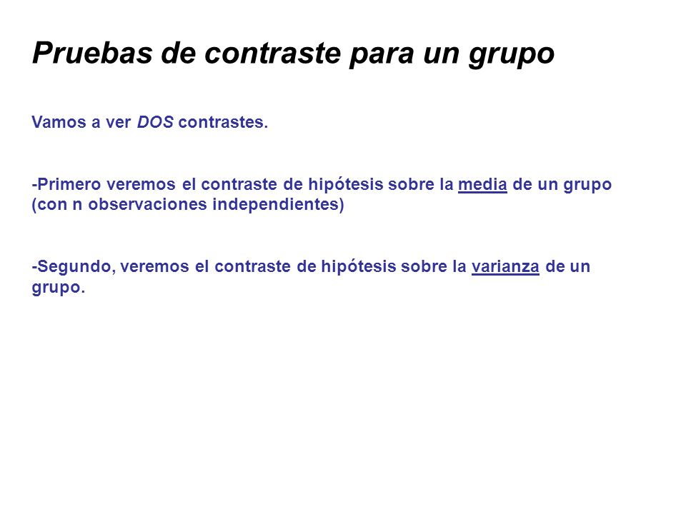 Pruebas de contraste para un grupo Vamos a ver DOS contrastes. -Primero veremos el contraste de hipótesis sobre la media de un grupo (con n observacio