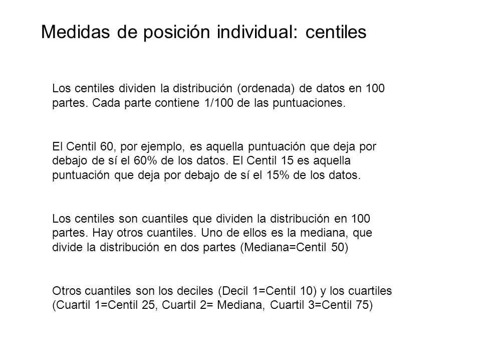 Medidas de posición individual: centiles Los centiles dividen la distribución (ordenada) de datos en 100 partes. Cada parte contiene 1/100 de las punt