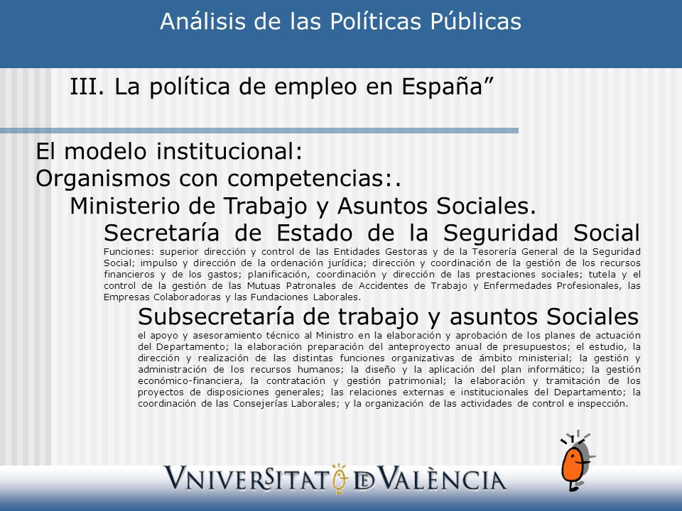 Análisis de las Políticas Públicas III. La política de empleo en España El modelo institucional: Organismos con competencias:. Ministerio de Trabajo y