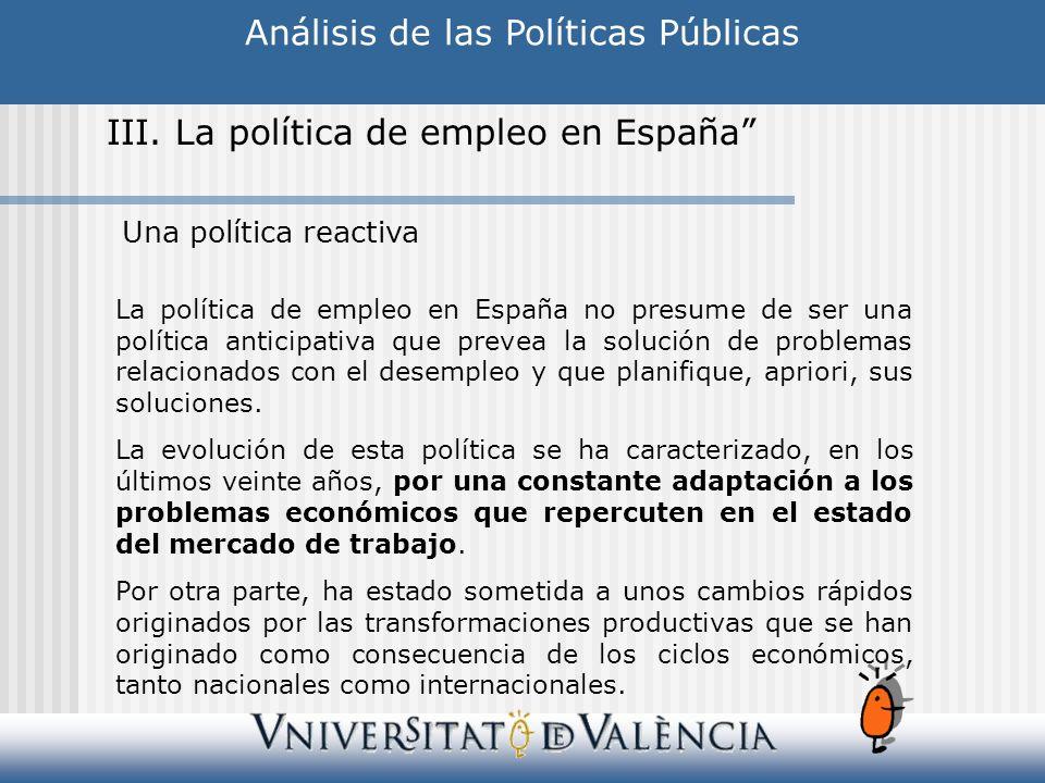 Análisis de las Políticas Públicas III. La política de empleo en España La política de empleo en España no presume de ser una política anticipativa qu