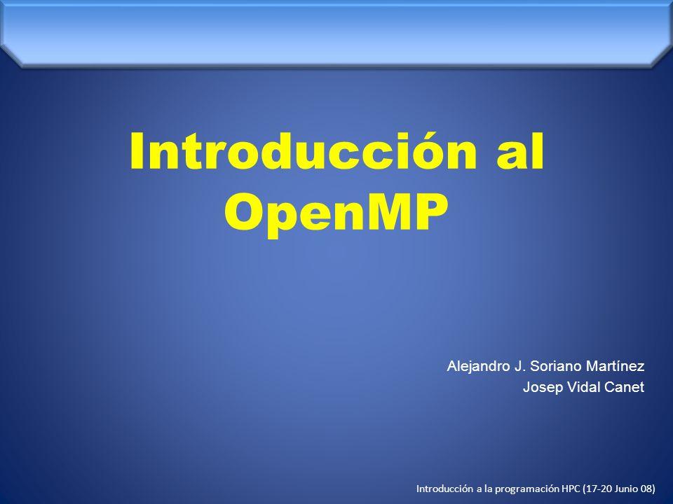 Introducción a la programación HPC (17-20 Junio 08) int main() { double a[1000],b[1000],c[1000]; int i; for (i = 0; i< 1000; i++){ a[i] = b[i] + c[i]; } Program Ejemplo1 Implicit none real(8) :: a(1000),b(1000),c(1000) integer :: i do i=0,1000 a(i) = b(i) + c(i) end do end Directivas de compilación int main() { double a[1000],b[1000],c[1000]; int i; #pragma omp for for (i = 0; i< 1000; i++){ a[i] = b[i] + c[i]; } Program Ejemplo1 Implicit none real(8) :: a(1000),b(1000),c(1000) integer :: i !$OMP PARALLEL DO do i=0,1000 a(i) = b(i) + c(i) end do !$OMP END PARALLEL DO end