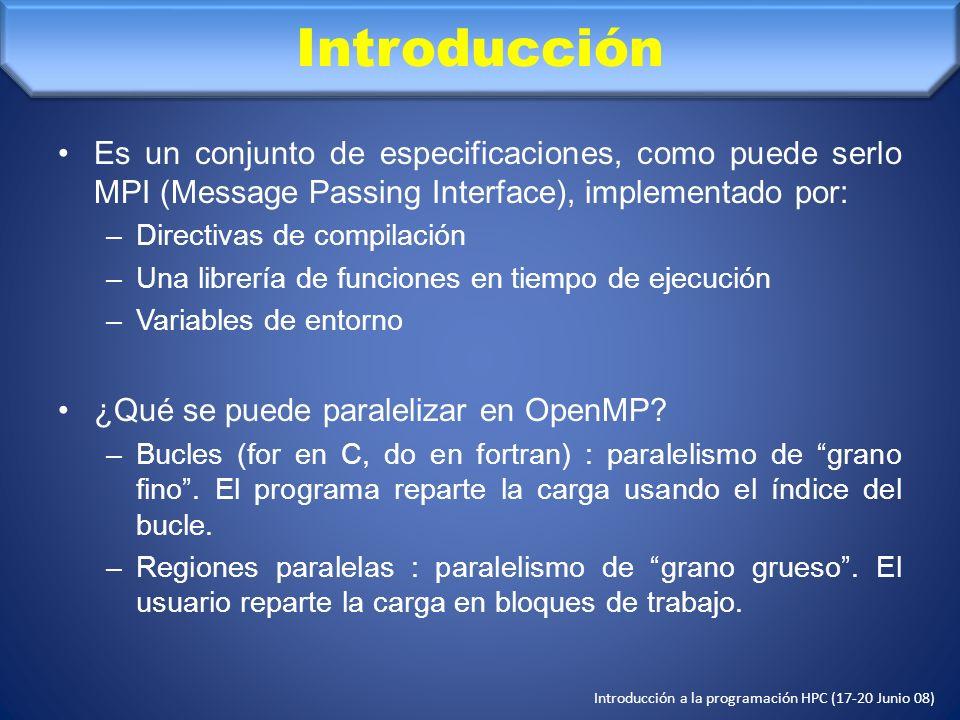 Introducción a la programación HPC (17-20 Junio 08) Directivas de compilación IF (EXPRESIÓN LÓGICA): !$OMP PARALLEL IF (N > 1000) Ejeción condicional: la región sólo se ejecuta en paralelo si se cumple la condición expuesta en el IF.