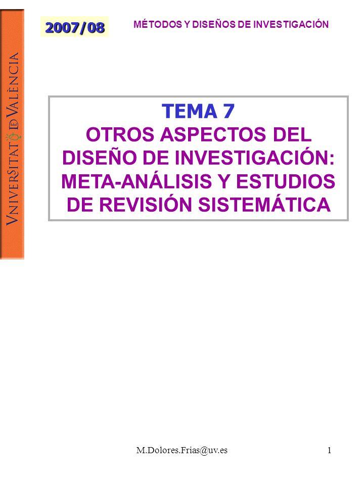 M.Dolores.Frias@uv.es1 TEMA 7 OTROS ASPECTOS DEL DISEÑO DE INVESTIGACIÓN: META-ANÁLISIS Y ESTUDIOS DE REVISIÓN SISTEMÁTICA 2007/08 MÉTODOS Y DISEÑOS DE INVESTIGACIÓN