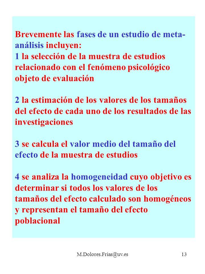 M.Dolores.Frias@uv.es13 Brevemente las fases de un estudio de meta- análisis incluyen: 1 la selección de la muestra de estudios relacionado con el fenómeno psicológico objeto de evaluación 2 la estimación de los valores de los tamaños del efecto de cada uno de los resultados de las investigaciones 3 se calcula el valor medio del tamaño del efecto de la muestra de estudios 4 se analiza la homogeneidad cuyo objetivo es determinar si todos los valores de los tamaños del efecto calculado son homogéneos y representan el tamaño del efecto poblacional