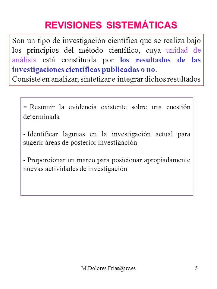 M.Dolores.Frias@uv.es5 REVISIONES SISTEMÁTICAS Son un tipo de investigación científica que se realiza bajo los principios del método científico, cuya unidad de análisis está constituida por los resultados de las investigaciones científicas publicadas o no.