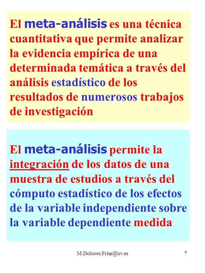 M.Dolores.Frias@uv.es7 El meta-análisis es una técnica cuantitativa que permite analizar la evidencia empírica de una determinada temática a través del análisis estadístico de los resultados de numerosos trabajos de investigación El meta-análisis permite la integración de los datos de una muestra de estudios a través del cómputo estadístico de los efectos de la variable independiente sobre la variable dependiente medida