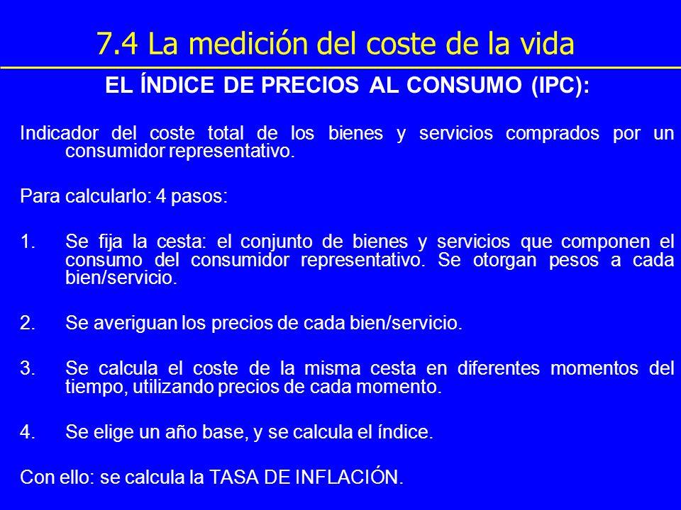 7.4 La medición del coste de la vida EL ÍNDICE DE PRECIOS AL CONSUMO (IPC): Indicador del coste total de los bienes y servicios comprados por un consu
