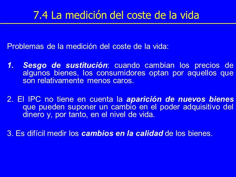 7.4 La medición del coste de la vida Problemas de la medición del coste de la vida: 1.Sesgo de sustitución: cuando cambian los precios de algunos bien