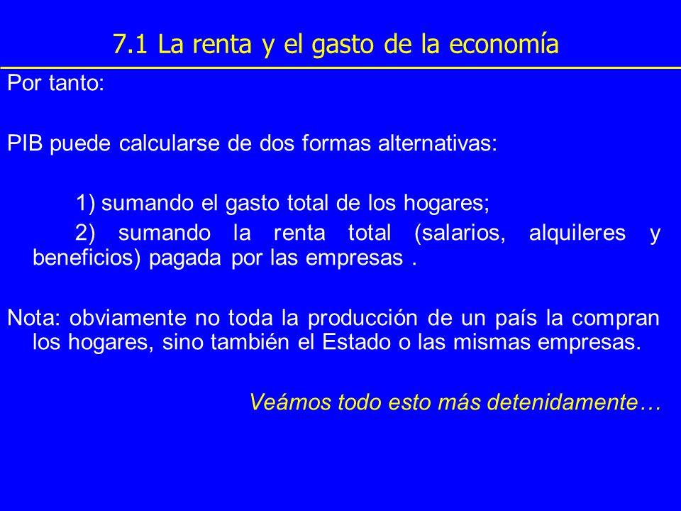 7.1 La renta y el gasto de la economía Por tanto: PIB puede calcularse de dos formas alternativas: 1) sumando el gasto total de los hogares; 2) sumand