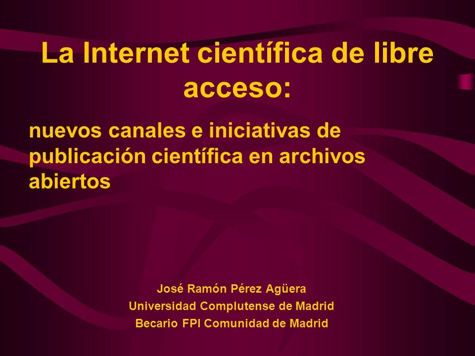 La Internet científica de libre acceso: nuevos canales e iniciativas de publicación científica en archivos abiertos José Ramón Pérez Agüera Universida