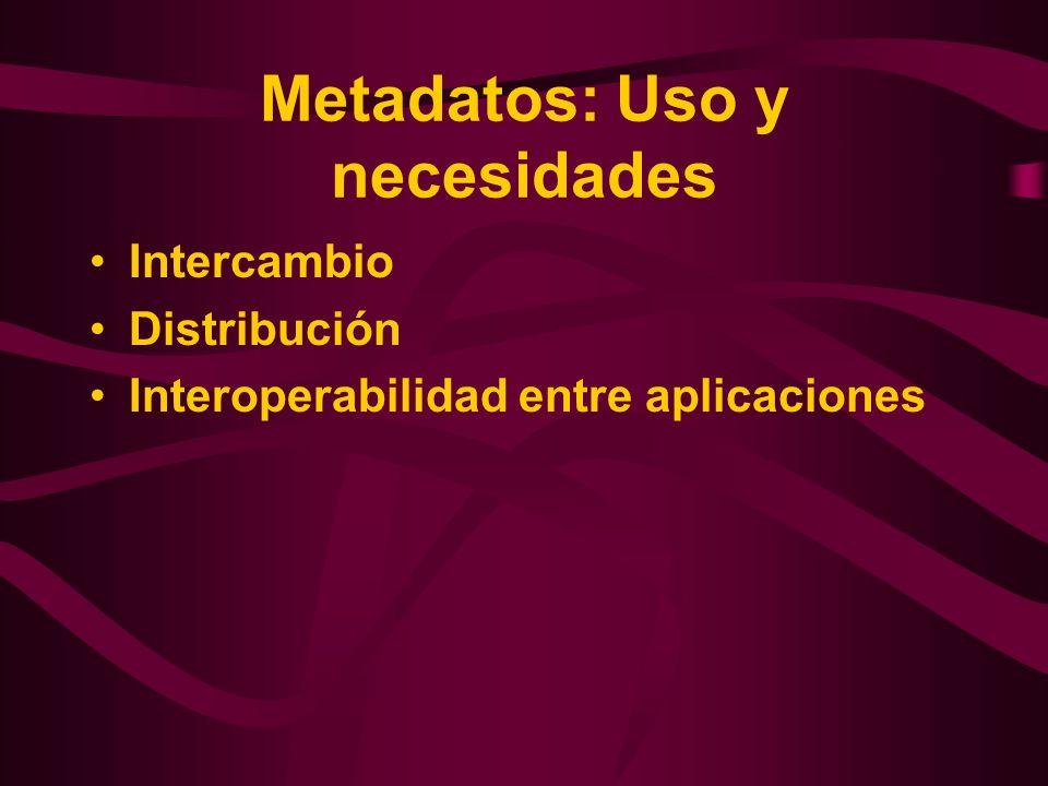 Metadatos: Uso y necesidades Intercambio Distribución Interoperabilidad entre aplicaciones