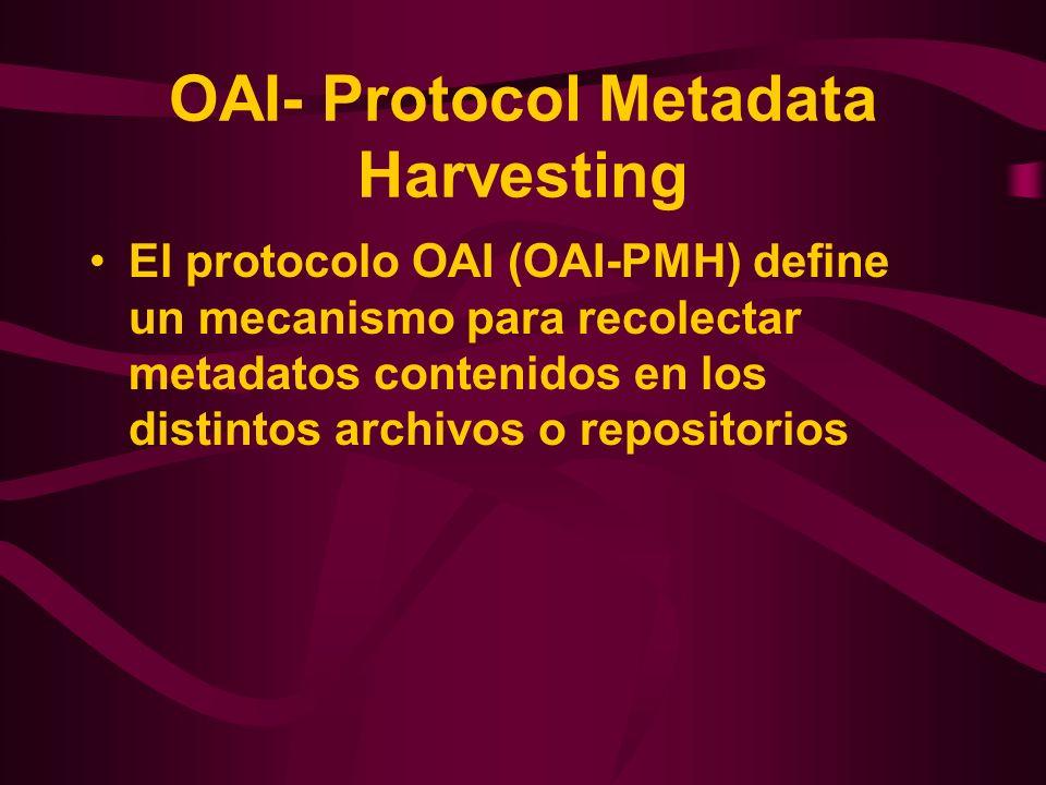 OAI- Protocol Metadata Harvesting El protocolo OAI (OAI-PMH) define un mecanismo para recolectar metadatos contenidos en los distintos archivos o repo
