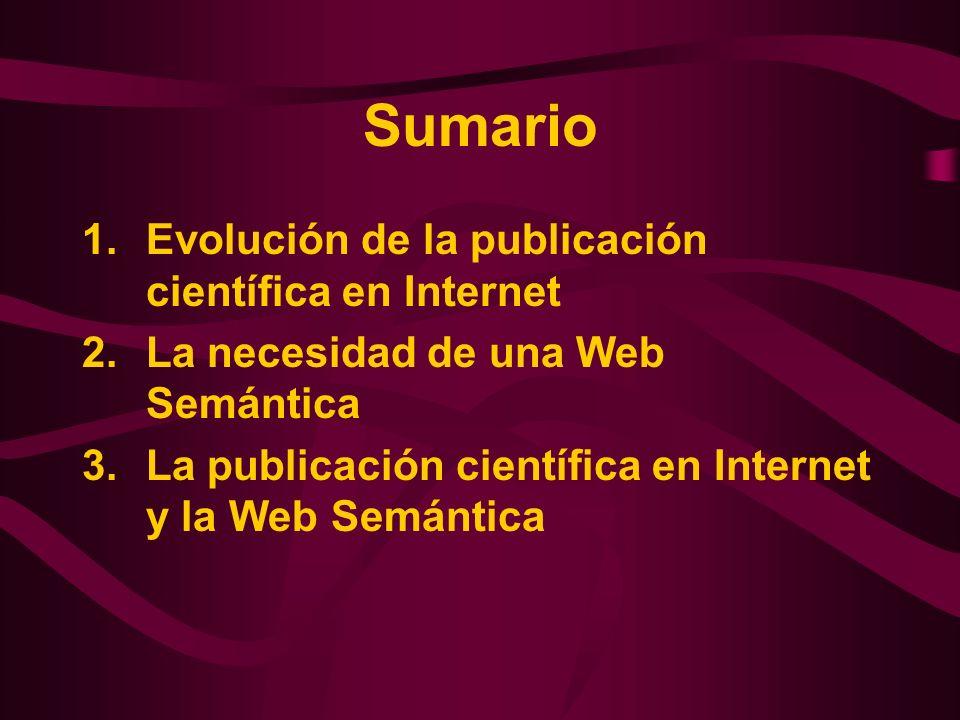 Sumario 1.Evolución de la publicación científica en Internet 2.La necesidad de una Web Semántica 3.La publicación científica en Internet y la Web Semá