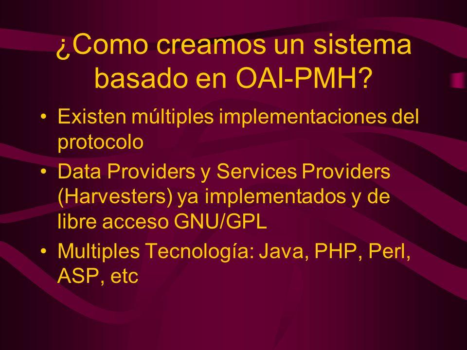 ¿Como creamos un sistema basado en OAI-PMH? Existen múltiples implementaciones del protocolo Data Providers y Services Providers (Harvesters) ya imple