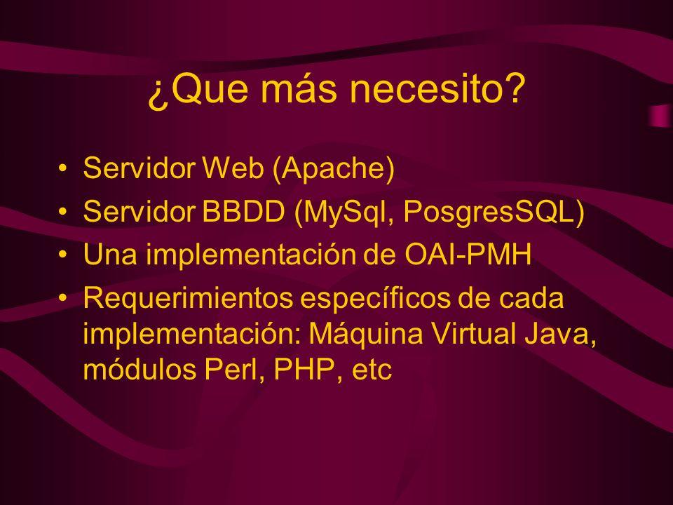 ¿Que más necesito? Servidor Web (Apache) Servidor BBDD (MySql, PosgresSQL) Una implementación de OAI-PMH Requerimientos específicos de cada implementa