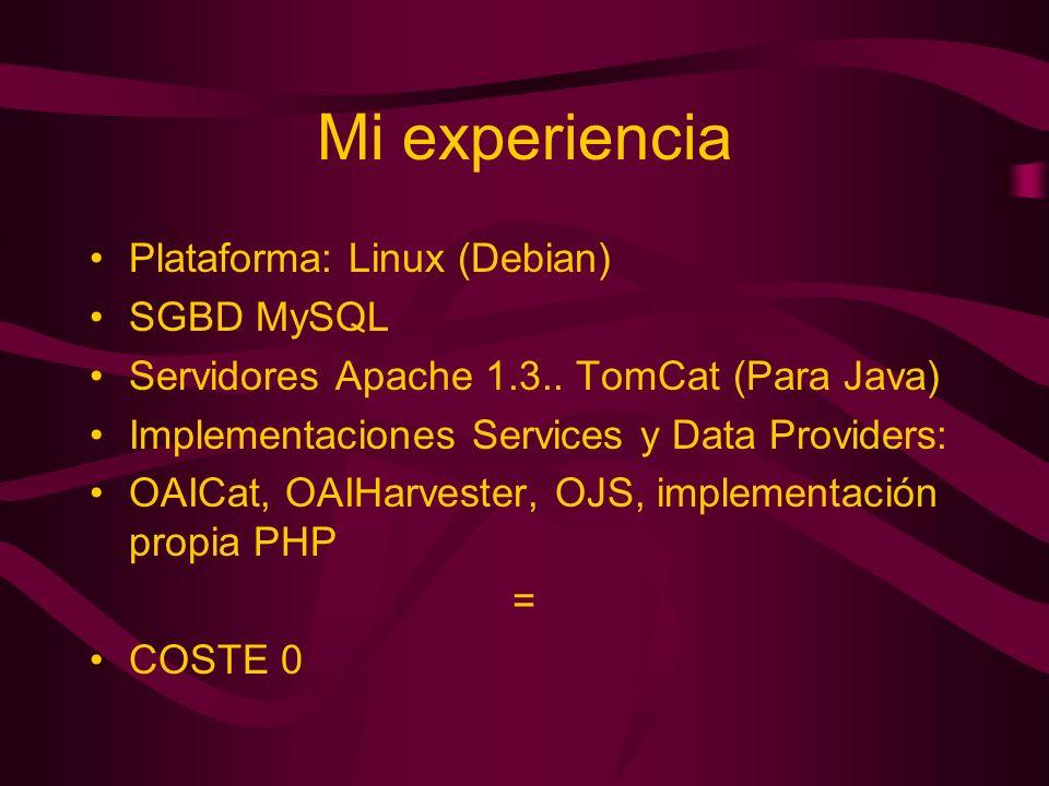 Mi experiencia Plataforma: Linux (Debian) SGBD MySQL Servidores Apache 1.3.. TomCat (Para Java) Implementaciones Services y Data Providers: OAICat, OA