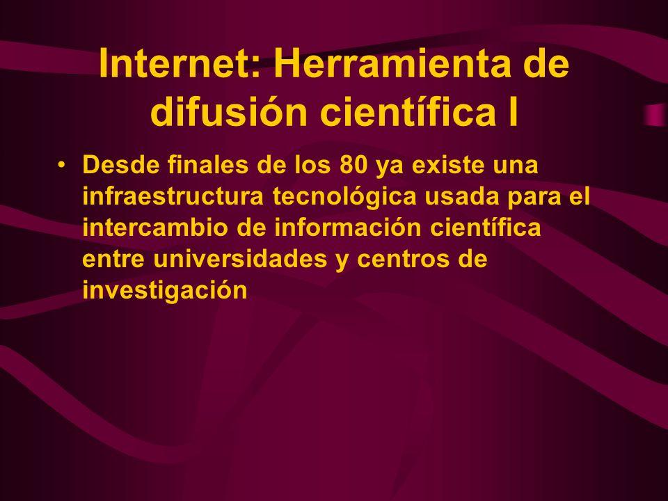 Internet: Herramienta de difusión científica I Desde finales de los 80 ya existe una infraestructura tecnológica usada para el intercambio de informac